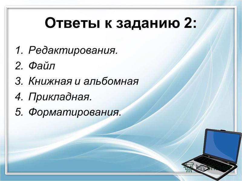 Ответы к заданию 2: 1.Редактирования. 2. Файл 3. Книжная и альбомная 4.Прикладная. 5.Форматирования.