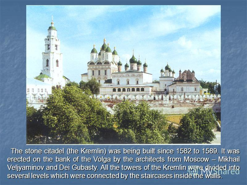 The stone citadel (the Kremlin) was being built since 1582 to 1589. It was erected on the bank of the Volga by the architects from Moscow – Mikhail Veljyaminov and Dei Gubasty. All the towers of the Kremlin were divided into several levels which were