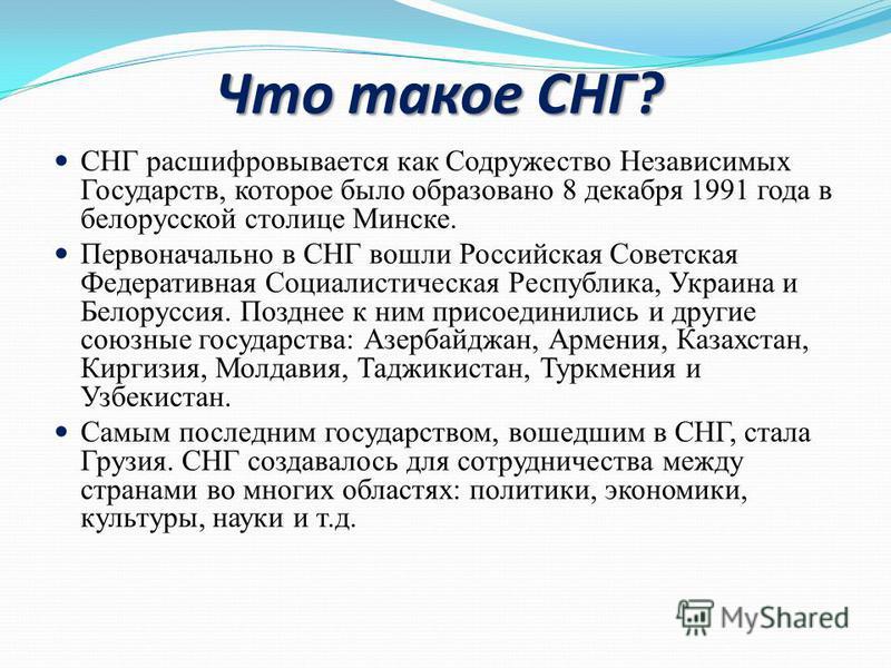 Что такое СНГ? СНГ расшифровывается как Содружество Независимых Государств, которое было образовано 8 декабря 1991 года в белорусской столице Минске. Первоначально в СНГ вошли Российская Советская Федеративная Социалистическая Республика, Украина и Б
