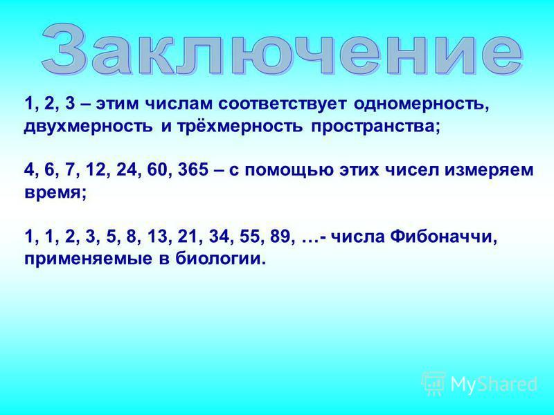 1, 2, 3 – этим числам соответствует одномерность, двухмерность и трёхмерность пространства; 4, 6, 7, 12, 24, 60, 365 – с помощью этих чисел измеряем время; 1, 1, 2, 3, 5, 8, 13, 21, 34, 55, 89, …- числа Фибоначчи, применяемые в биологии.