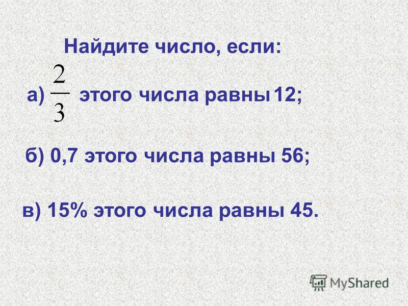 Найдите число, если: а) этого числа равны 12; б) 0,7 этого числа равны 56; в) 15% этого числа равны 45.