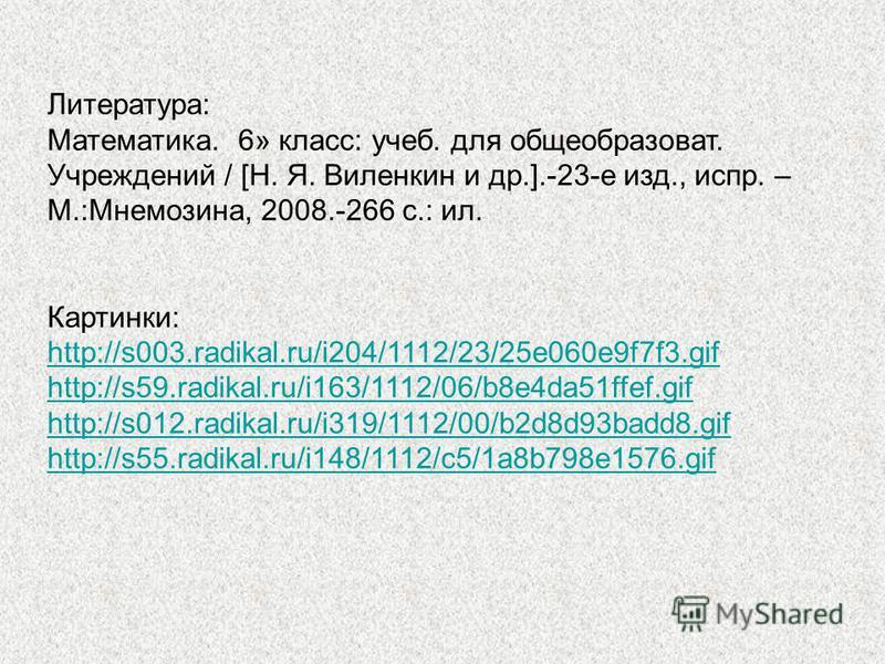 Литература: Математика. 6» класс: учеб. для общеобразоват. Учреждений / [Н. Я. Виленкин и др.].-23-е изд., испр. – М.:Мнемозина, 2008.-266 с.: ил. Картинки: http://s003.radikal.ru/i204/1112/23/25e060e9f7f3. gif http://s59.radikal.ru/i163/1112/06/b8e4