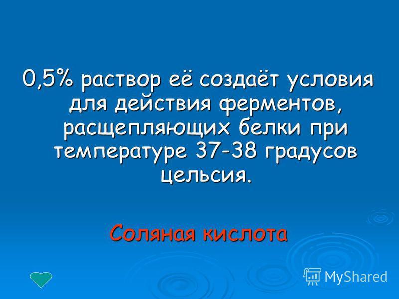 0,5% раствор её создаёт условия для действия ферментов, расщепляющих белки при температуре 37-38 градусов цельсия. Соляная кислота