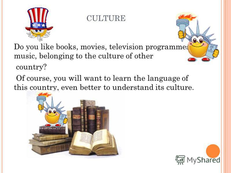 CULTURE Do you like books, movies, television programmes, music, belonging to the culture of other country? Of course, you will want to learn the language of this country, even better to understand its culture.