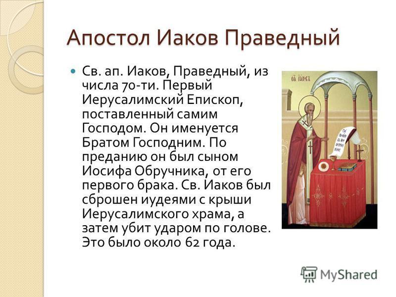 Апостол Иаков Праведный Св. ап. Иаков, Праведный, из числа 70- ти. Первый Иерусалимский Епископ, поставленный самим Господом. Он именуется Братом Господним. По преданию он был сыном Иосифа Обручника, от его первого брака. Св. Иаков был сброшен иудеям