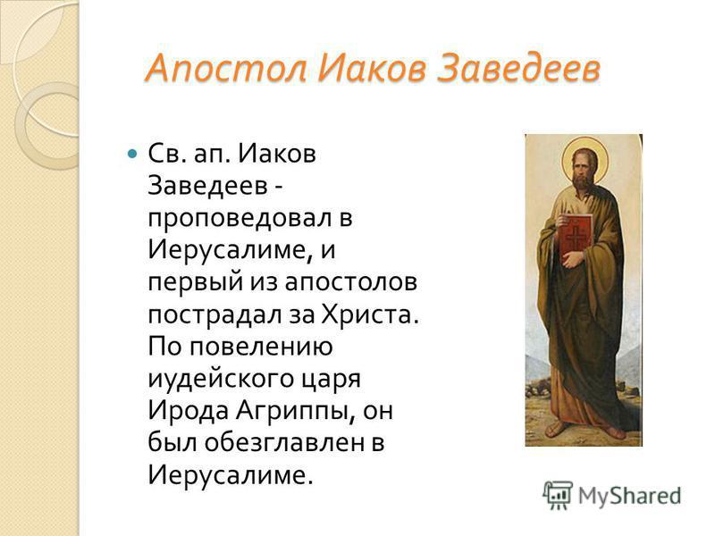 Апостол Иаков Заведеев Апостол Иаков Заведеев Св. ап. Иаков Заведеев - проповедовал в Иерусалиме, и первый из апостолов пострадал за Христа. По повелению иудейского царя Ирода Агриппы, он был обезглавлен в Иерусалиме.