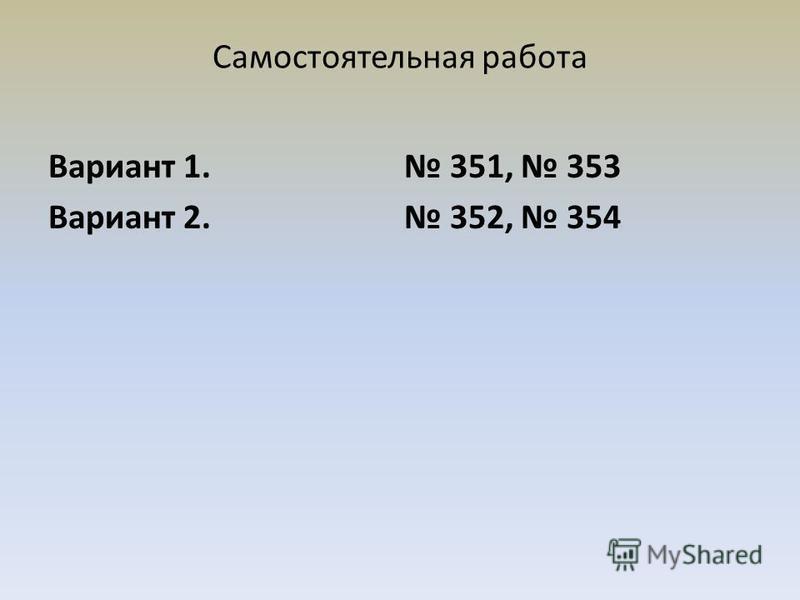 Самостоятельная работа Вариант 1. 351, 353 Вариант 2. 352, 354