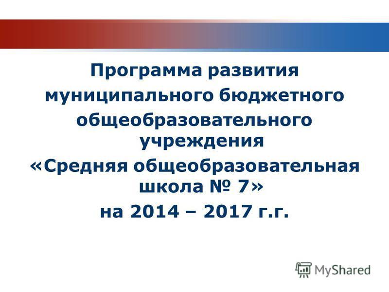 Программа развития муниципального бюджетного общеобразовательного учреждения «Средняя общеобразовательная школа 7» на 2014 – 2017 г.г.