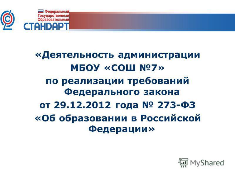 «Деятельность администрации МБОУ «СОШ 7» по реализации требований Федерального закона от 29.12.2012 года 273-ФЗ «Об образовании в Российской Федерации»