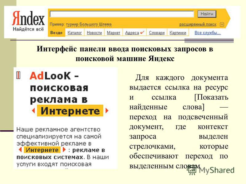 Интерфейс панели ввода поисковых запросов в поисковой машине Яндекс Для каждого документа выдается ссылка на ресурс и ссылка [Показать найденные слова] переход на подсвеченный документ, где контекст запроса выделен стрелочками, которые обеспечивают п