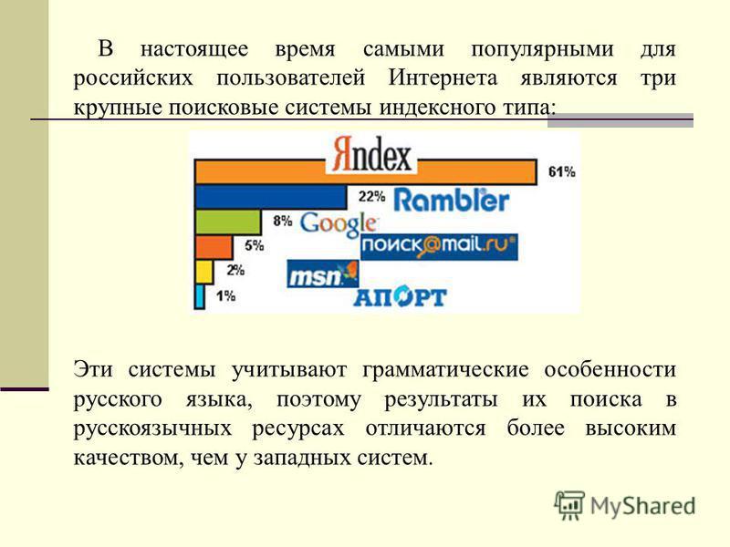 В настоящее время самыми популярными для российских пользователей Интернета являются три крупные поисковые системы индексного типа: Эти системы учитывают грамматические особенности русского языка, поэтому результаты их поиска в русскоязычных ресурсах