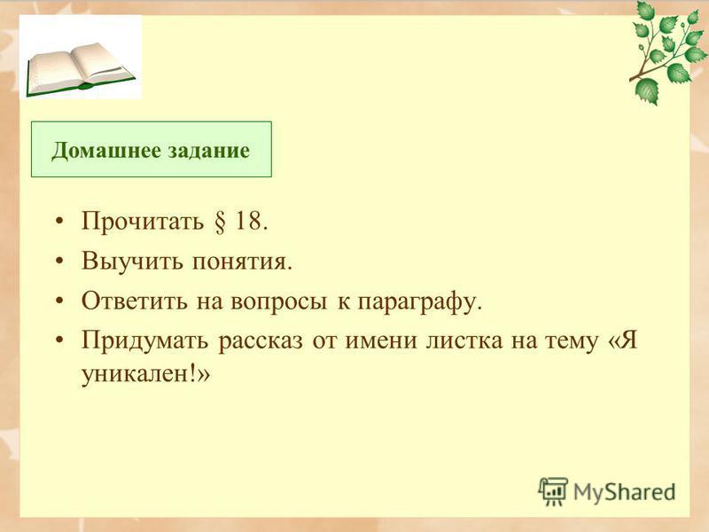 Прочитать § 18. Выучить понятия. Ответить на вопросы к параграфу. Придумать рассказ от имени листка на тему «Я уникален!» Домашнее задание