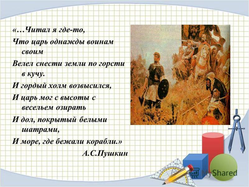 «…Читал я где-то, Что царь однажды воинам своим Велел снести земли по горсти в кучу. И гордый холм возвысился, И царь мог с высоты с весельем озирать И дол, покрытый белыми шатрами, И море, где бежали корабли.» А.С.Пушкин