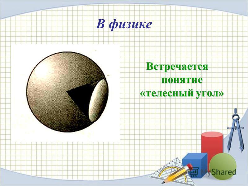 В физике Встречается понятие «телесный угол»