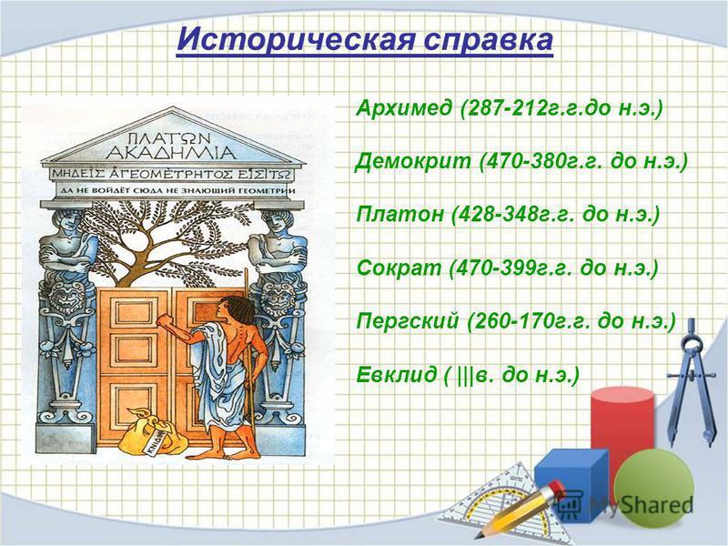 Архимед (287-212 г.г.до н.э.) Демокрит (470-380 г.г. до н.э.) Платон (428-348 г.г. до н.э.) Сократ (470-399 г.г. до н.э.) Пергский (260-170 г.г. до н.э.) Евклид ( |||в. до н.э.) Историческая справка