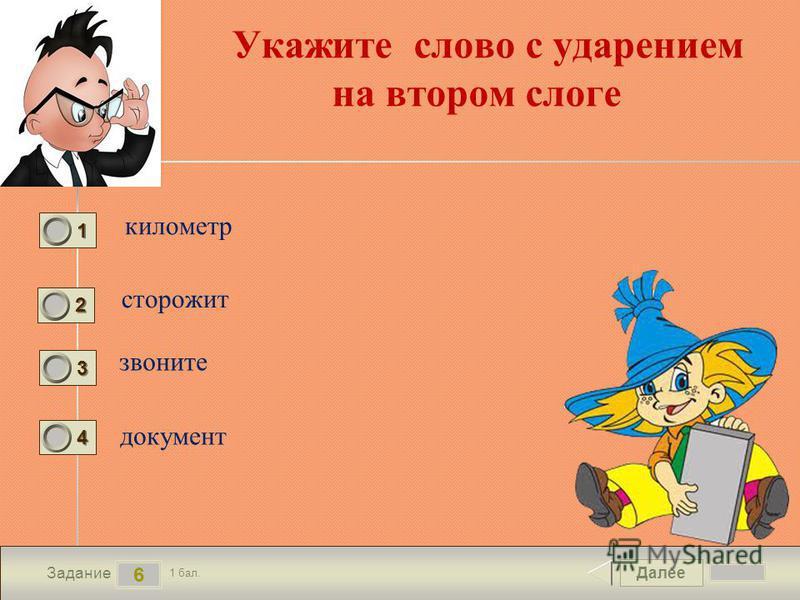 Далее 6 Задание 1 бал. 1111 2222 3333 4444 Укажите слово с ударением на втором слоге километр сторожит звоните документ