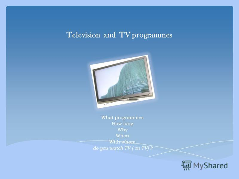 Television and TV programmes What programmes How long Why When With whom do you watch TV ( on TV) ?