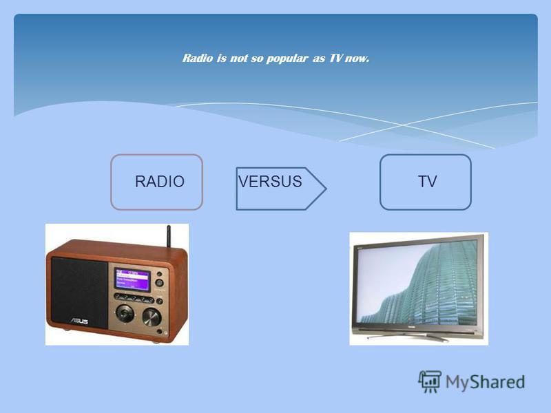 Radio is not so popular as TV now. RADIO VERSUS TV