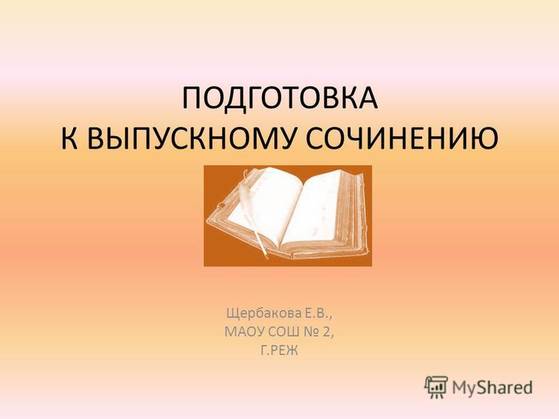 ПОДГОТОВКА К ВЫПУСКНОМУ СОЧИНЕНИЮ Щербакова Е.В., МАОУ СОШ 2, Г.РЕЖ