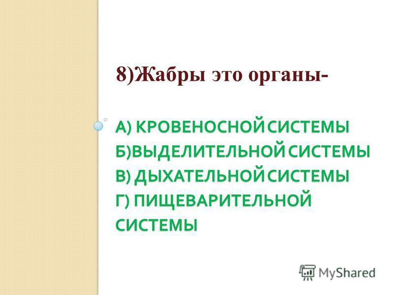 А ) КРОВЕНОСНОЙ СИСТЕМЫ Б ) ВЫДЕЛИТЕЛЬНОЙ СИСТЕМЫ В ) ДЫХАТЕЛЬНОЙ СИСТЕМЫ Г ) ПИЩЕВАРИТЕЛЬНОЙ СИСТЕМЫ 8)Жабры это органы-