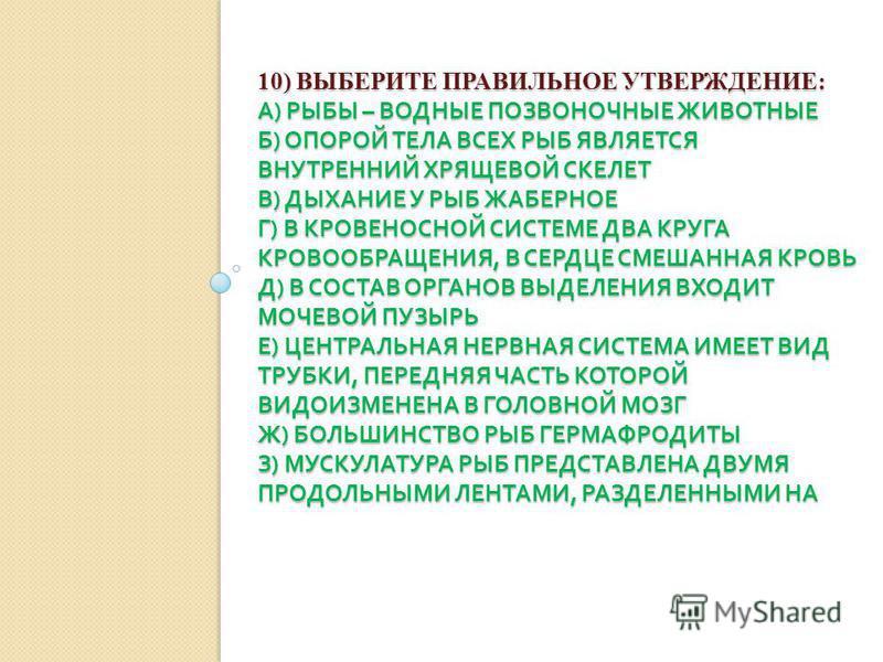 10) ВЫБЕРИТЕ ПРАВИЛЬНОЕ УТВЕРЖДЕНИЕ: А ) РЫБЫ – ВОДНЫЕ ПОЗВОНОЧНЫЕ ЖИВОТНЫЕ Б ) ОПОРОЙ ТЕЛА ВСЕХ РЫБ ЯВЛЯЕТСЯ ВНУТРЕННИЙ ХРЯЩЕВОЙ СКЕЛЕТ В ) ДЫХАНИЕ У РЫБ ЖАБЕРНОЕ Г ) В КРОВЕНОСНОЙ СИСТЕМЕ ДВА КРУГА КРОВООБРАЩЕНИЯ, В СЕРДЦЕ СМЕШАННАЯ КРОВЬ Д ) В СОС