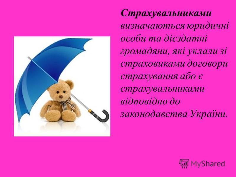 Страхувальниками визначаються юридичні особи та дієздатні громадяни, які уклали зі страховиками договори страхування або є страхувальниками відповідно до законодавства України.