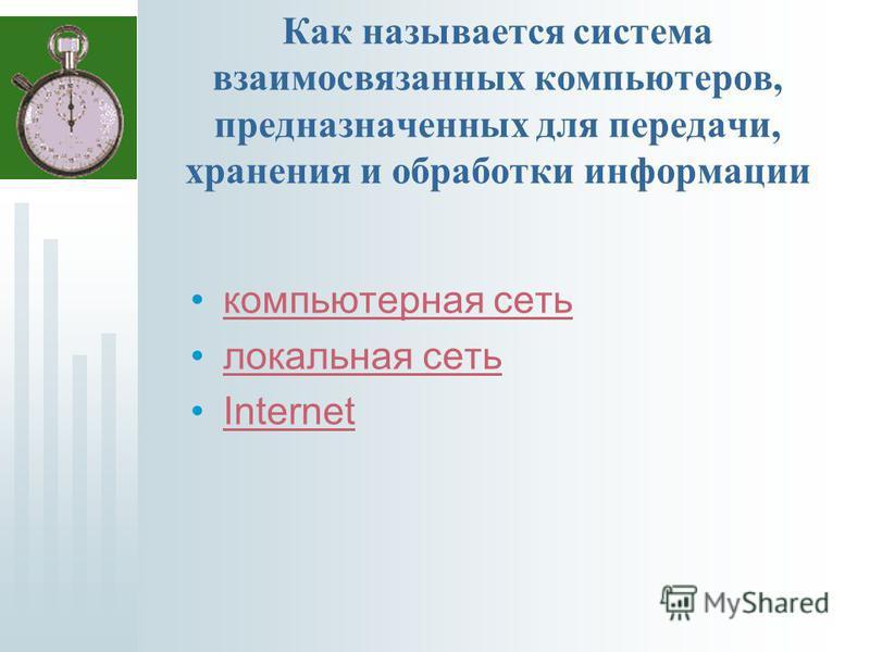 Как называется система взаимосвязанных компьютеров, предназначенных для передачи, хранения и обработки информации компьютерная сеть локальная сеть Internet