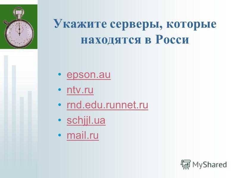 Укажите серверы, которые находятся в Росси epson.au ntv.ru rnd.edu.runnet.ru schjjl.ua mail.ru