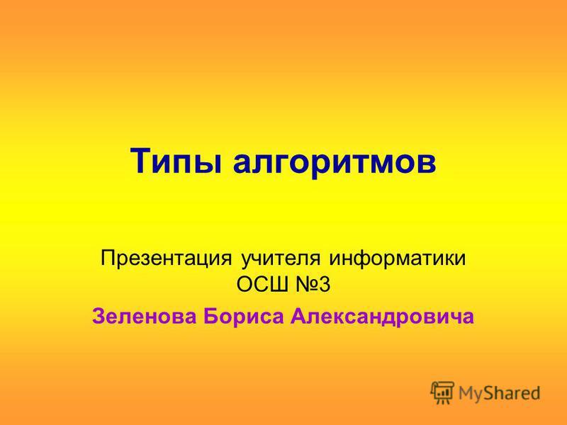 Типы алгоритмов Презентация учителя информатики ОСШ 3 Зеленова Бориса Александровича