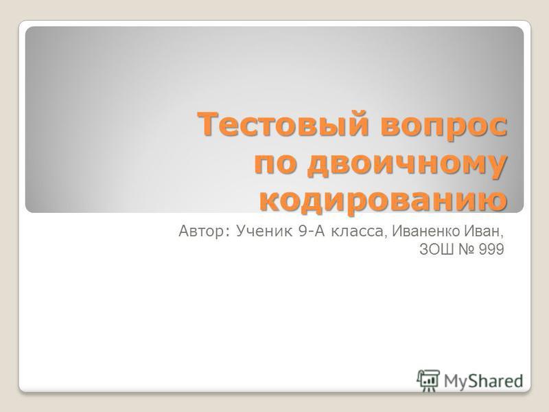 Тестовый вопрос по двоичному кодированию Автор: Ученик 9-А класса, Иваненко Иван, ЗОШ 999
