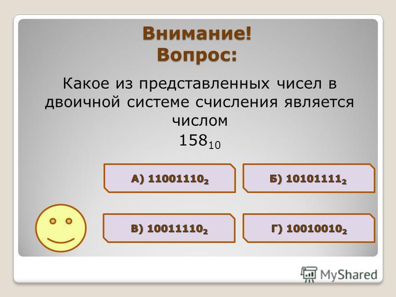 Внимание! Вопрос: Какое из представленных чисел в двоичной системе счисления является числом 158 10