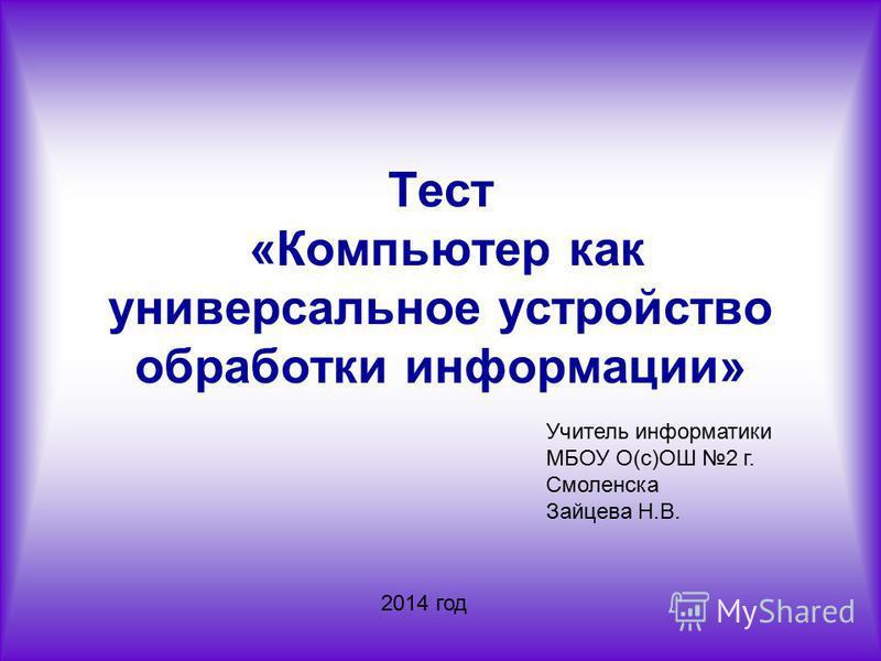 Тест «Компьютер как универсальное устройство обработки информации» Учитель информатики МБОУ О(с)ОШ 2 г. Смоленска Зайцева Н.В. 2014 год