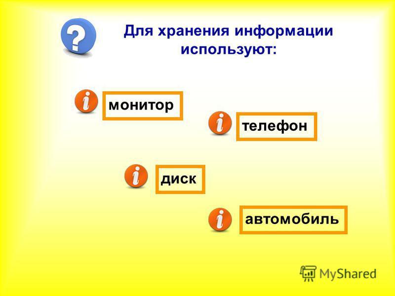 Для хранения информации используют: телефон монитор диск автомобиль