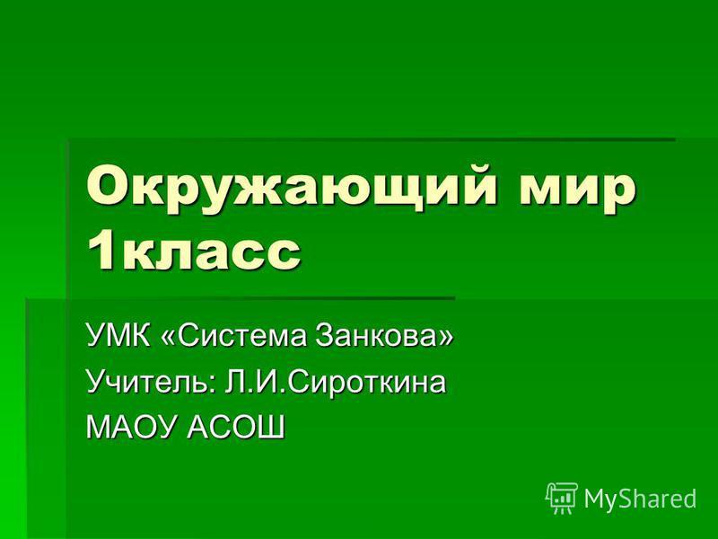 Окружающий мир 1 класс УМК «Система Занкова» Учитель: Л.И.Сироткина МАОУ АСОШ