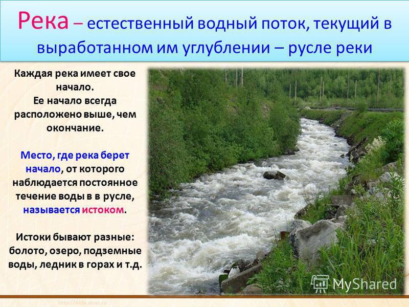 Река – естественный водный поток, текущий в выработанном им углублении – русле реки Каждая река имеет свое начало. Ее начало всегда расположено выше, чем окончание. Место, где река берет начало, от которого наблюдается постоянное течение воды в в рус