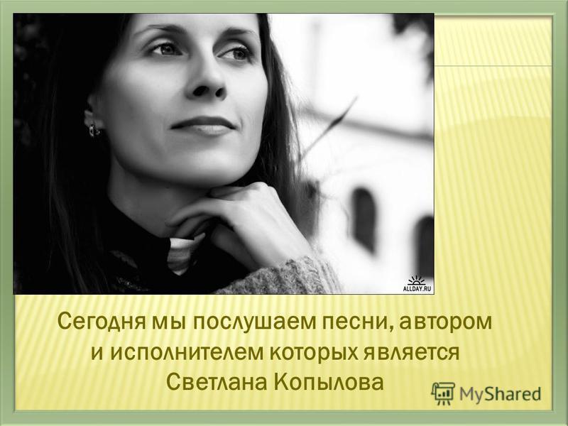 Сегодня мы послушаем песни, автором и исполнителем которых является Светлана Копылова