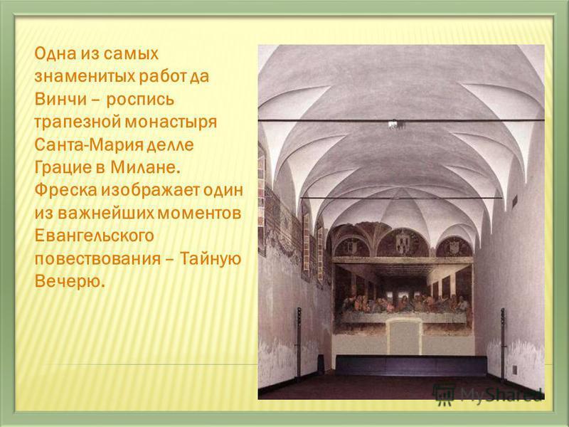 Одна из самых знаменитых работ да Винчи – роспись трапезной монастыря Санта-Мария делле Грацие в Милане. Фреска изображает один из важнейших моментов Евангельского повествования – Тайную Вечерю.