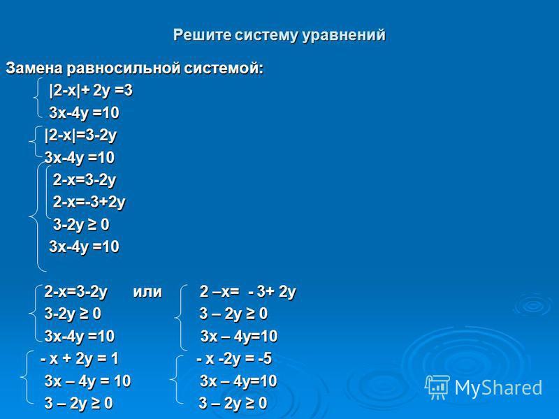 Решите систему уравнений Замена равносильной системой: |2-x|+ 2y =3 |2-x|+ 2y =3 3x-4y =10 3x-4y =10 |2-x|=3-2y |2-x|=3-2y 3x-4y =10 3x-4y =10 2-x=3-2y 2-x=3-2y 2-x=-3+2y 2-x=-3+2y 3-2y 0 3-2y 0 3x-4y =10 3x-4y =10 2-x=3-2y или 2 –x= - 3+ 2y 2-x=3-2y