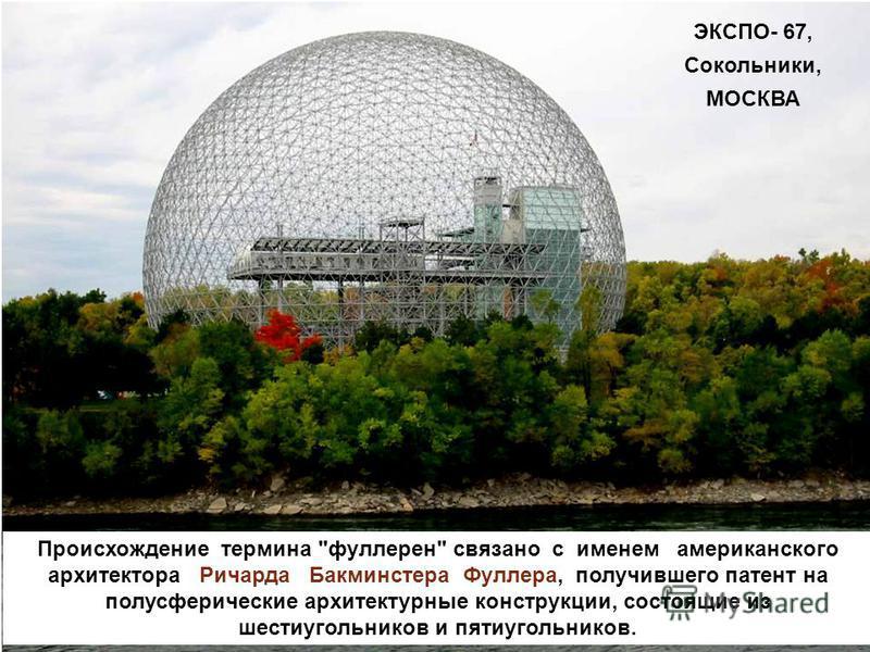 Происхождение термина фуллерен связано с именем американского архитектора Ричарда Бакминстера Фуллера, получившего патент на полусферические архитектурные конструкции, состоящие из шестиугольников и пятиугольников. ЭКСПО- 67, Сокольники, МОСКВА