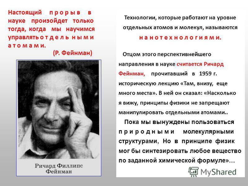 Настоящий п р о р ы в в науке произойдет только тогда, когда мы научимся управлять отдельными а т о м а м и. (Р. Фейнман) Технологии, которые работают на уровне отдельных атомов и молекул, называются н а н о т е х н о л о г и я м и. Отцом этого персп