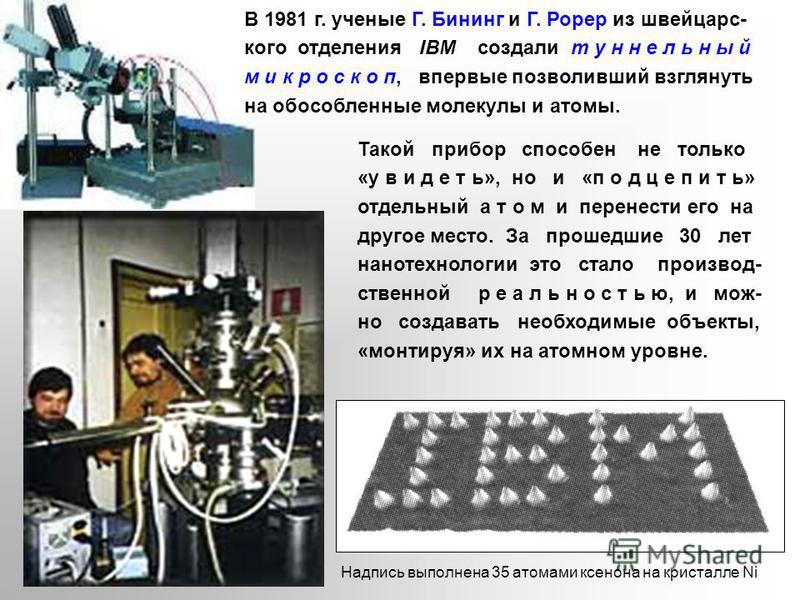 Такой прибор способен не только «увидеть», но и «подцепить» отдельный а т о м и перенести его на другое место. За прошедшие 30 лет нанотехнологии это стало производственной реальностью, и можно создавать необходимые объекты, «монтируя» их на атомном