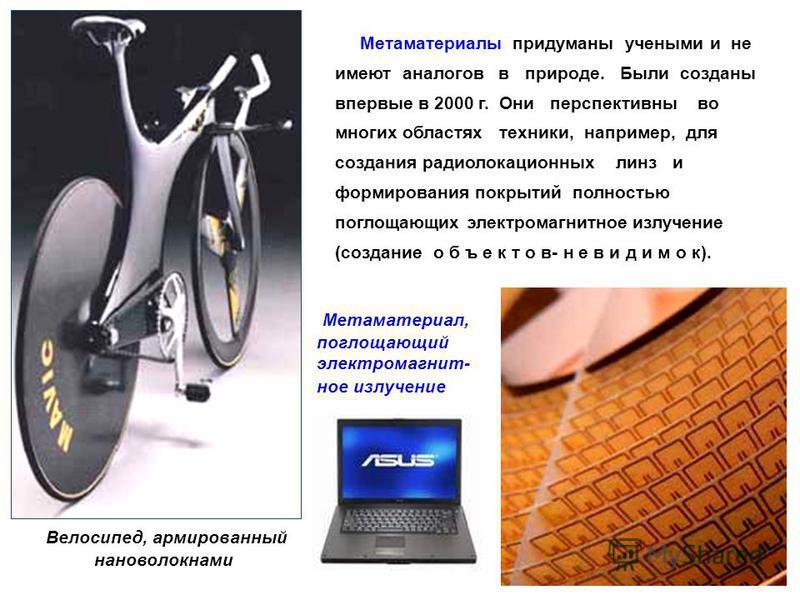 Велосипед, армированный нановолокнами Метаматериалы придуманы учеными и не имеют аналогов в природе. Были созданы впервые в 2000 г. Они перспективны во многих областях техники, например, для создания радиолокационных линз и формирования покрытий полн
