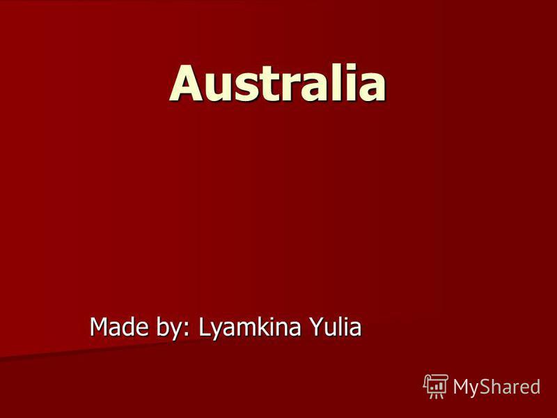Australia Made by: Lyamkina Yulia