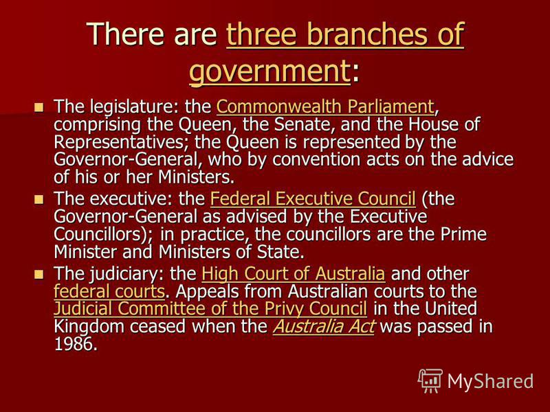 There are three branches of government: three branches of governmentthree branches of government The legislature: the Commonwealth Parliament, comprising the Queen, the Senate, and the House of Representatives; the Queen is represented by the Governo