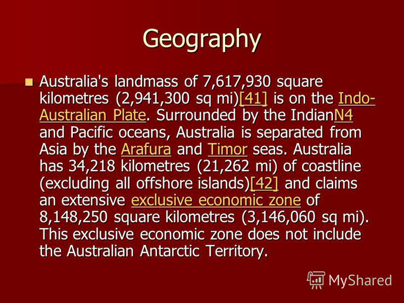 Geography Australia's landmass of 7,617,930 square kilometres (2,941,300 sq mi)[41] is on the Indo- Australian Plate. Surrounded by the IndianN4 and Pacific oceans, Australia is separated from Asia by the Arafura and Timor seas. Australia has 34,218