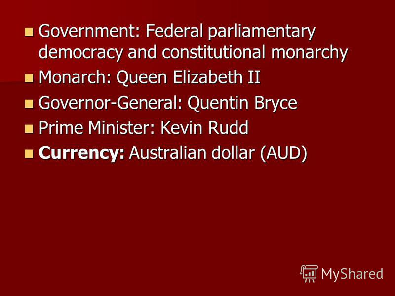 Government: Federal parliamentary democracy and constitutional monarchy Government: Federal parliamentary democracy and constitutional monarchy Monarch: Queen Elizabeth II Monarch: Queen Elizabeth II Governor-General: Quentin Bryce Governor-General:
