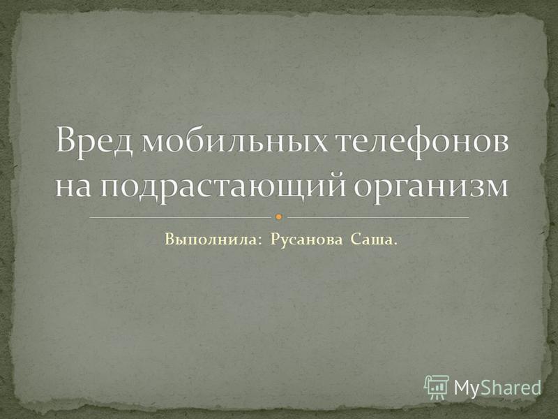 Выполнила: Русанова Саша.