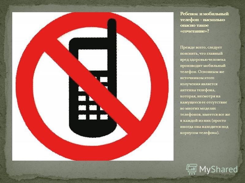 Прежде всего, следует пояснить, что главный вред здоровью человека производит мобильный телефон. Основным же источником этого излучения является антенна телефона, которая, несмотря на кажущееся ее отсутствие во многих моделях телефонов, имеется все ж