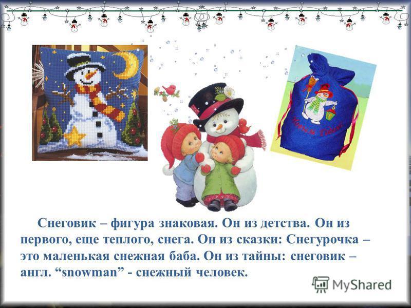 Снеговик – фигура знаковая. Он из детства. Он из первого, еще теплого, снега. Он из сказки: Снегурочка – это маленькая снежная баба. Он из тайны: снеговик – англ. snowman - снежный человек.