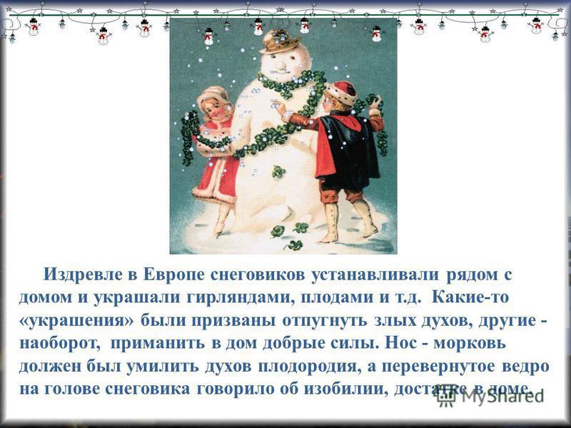 Издревле в Европе снеговиков устанавливали рядом с домом и украшали гирляндами, плодами и т.д. Какие-то «украшения» были призваны отпугнуть злых духов, другие - наоборот, приманить в дом добрые силы. Нос - морковь должен был умилить духов плодородия,